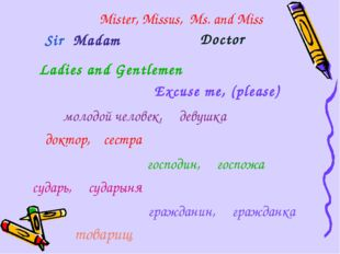 Mister, Missus, Ms. and Miss Doctor Excuse me, (please) Sir Madam Ladies and