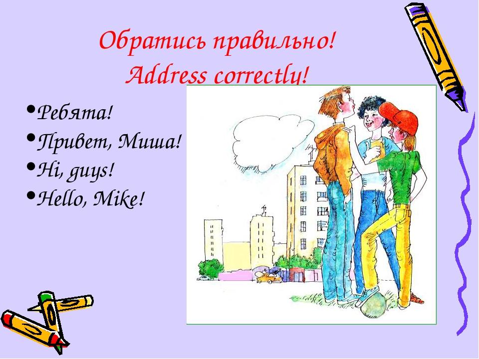 Обратись правильно! Address correctly! Ребята! Привет, Миша! Hi, guys! Hello,...