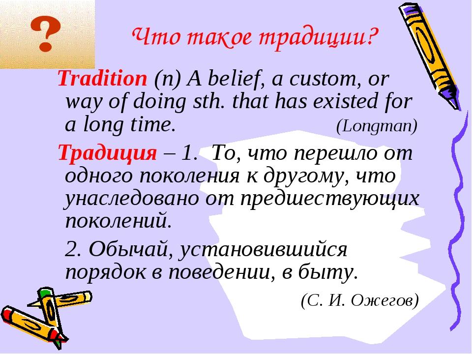 Что такое традиции? Tradition (n) A belief, a custom, or way of doing sth. th...