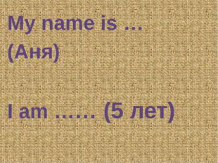 My name is … (Аня) I am …… (5 лет)