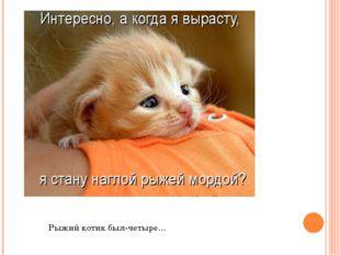 Рыжий котик был-четыре…