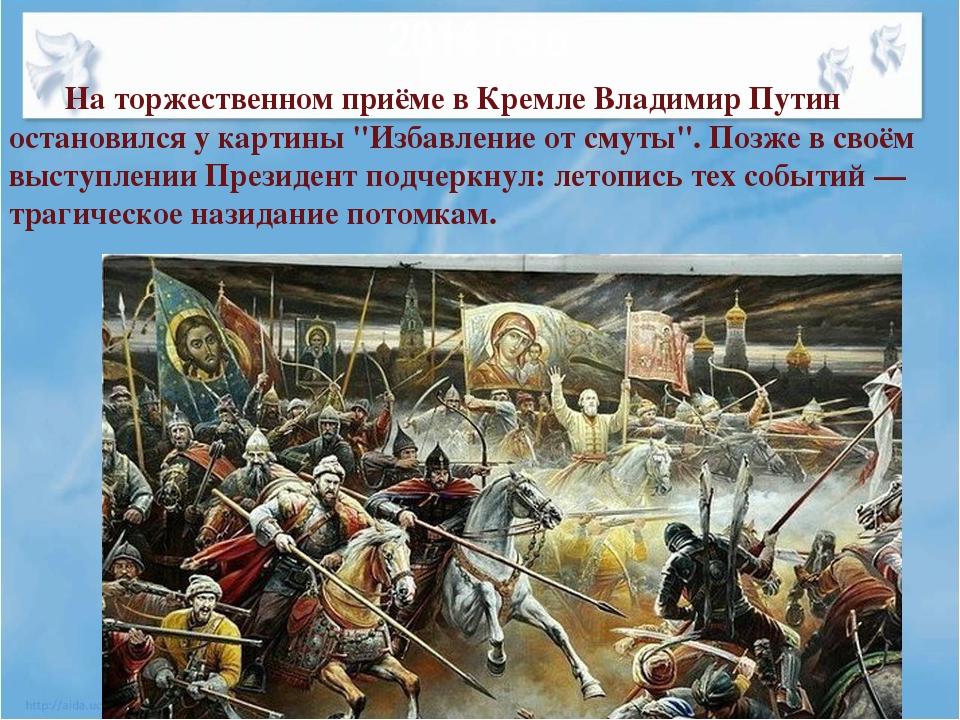 2014 год На торжественном приёме в Кремле Владимир Путин остановился у картин...