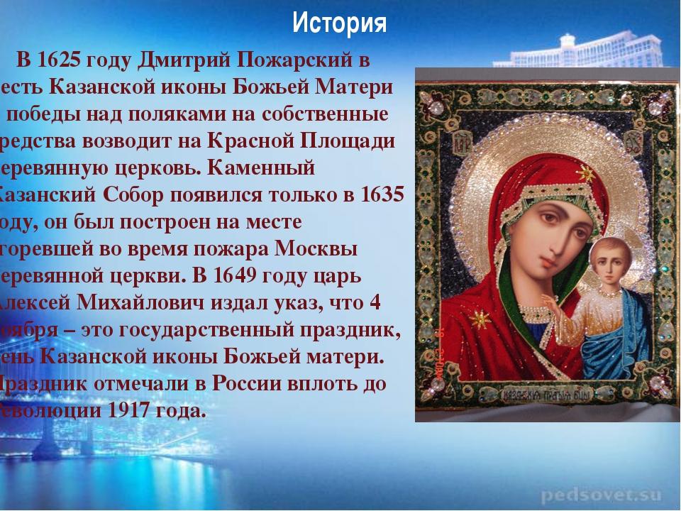 История В 1625 году Дмитрий Пожарский в честь Казанской иконы Божьей Матери и...