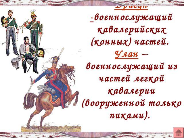 Драгун -военнослужащий кавалерийских (конных) частей. Улан – военнослужащий и...
