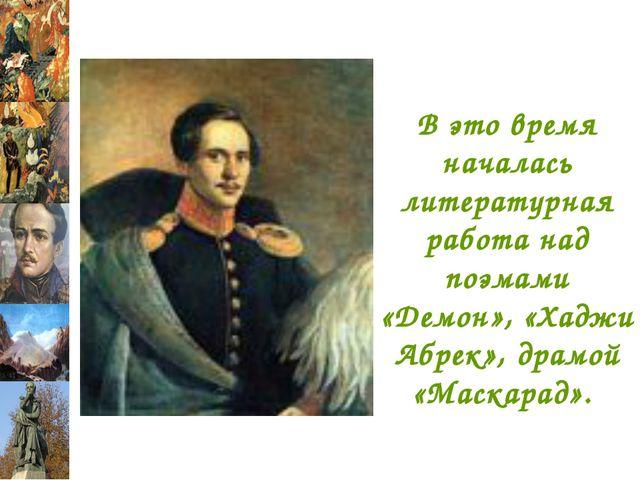 В это время началась литературная работа над поэмами «Демон», «Хаджи Абрек»,...