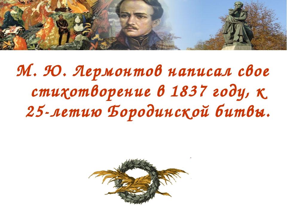 М. Ю. Лермонтов написал свое стихотворение в 1837 году, к 25-летию Бородинско...