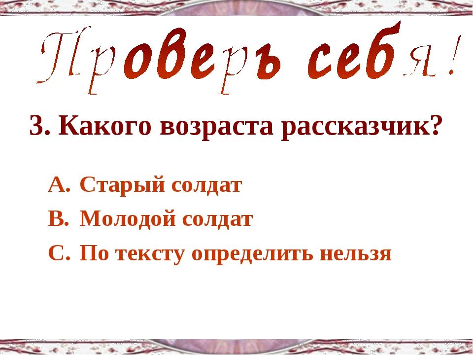3. Какого возраста рассказчик? Старый солдат Молодой солдат По тексту определ...