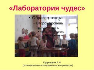«Лаборатория чудес» Кудрявцева Е.Н. (познавательно-исследовательское развитие)