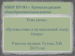Тема урока : «Путешествие в музыкальный театр. Опера» Учитель музыки: Гутова