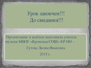 Презентацию и шаблон выполнила учитель музыки МБОУ «Кромская СОШ» КР ОО – Гу