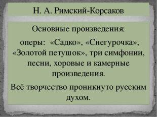 Основные произведения: оперы: «Садко», «Снегурочка», «Золотой петушок», три с