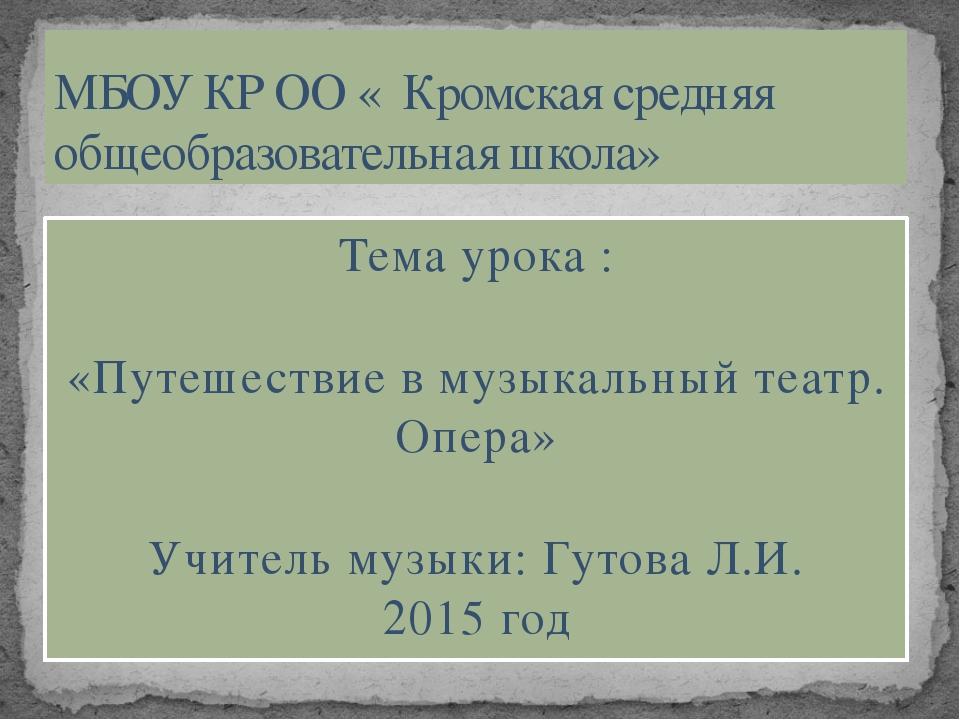 Тема урока : «Путешествие в музыкальный театр. Опера» Учитель музыки: Гутова...