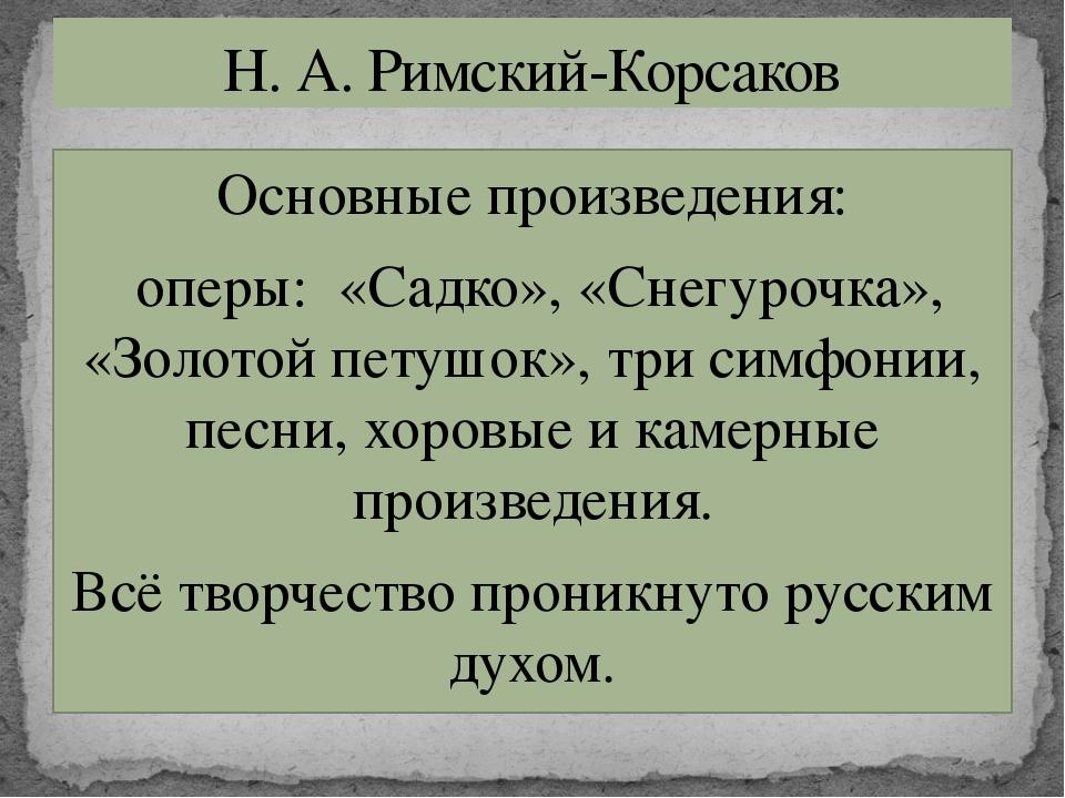 Основные произведения: оперы: «Садко», «Снегурочка», «Золотой петушок», три с...