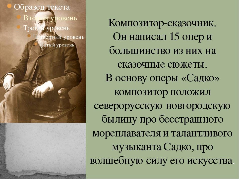 Композитор-сказочник. Он написал 15 опер и большинство из них на сказочные сю...