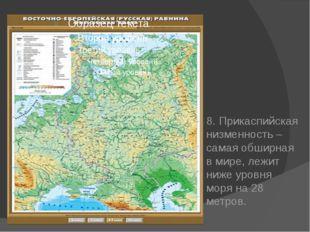 8. Прикаспийская низменность – самая обширная в мире, лежит ниже уровня моря