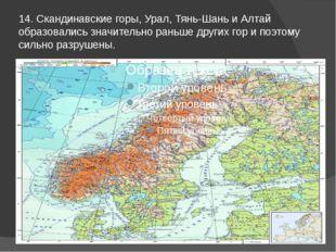 14. Скандинавские горы, Урал, Тянь-Шань и Алтай образовались значительно рань