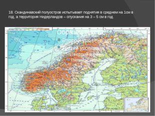 18. Скандинавский полуостров испытывает поднятия в среднем на 1см в год, а те
