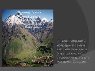 3. Горы Гималаи – молодые и самые высокие горы мира («крыша мира»), располож