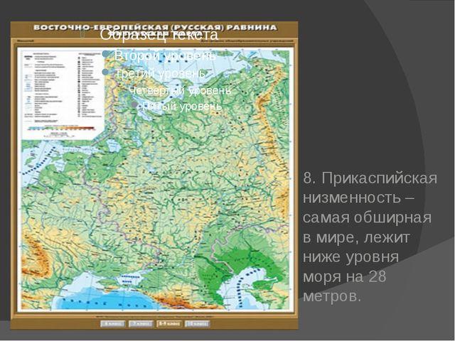 8. Прикаспийская низменность – самая обширная в мире, лежит ниже уровня моря...