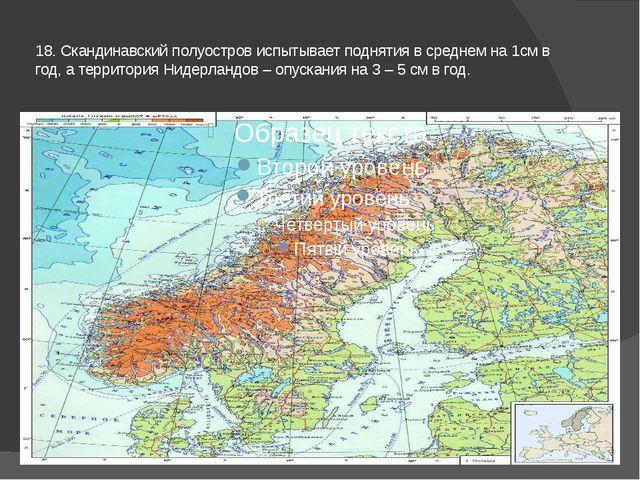 18. Скандинавский полуостров испытывает поднятия в среднем на 1см в год, а те...
