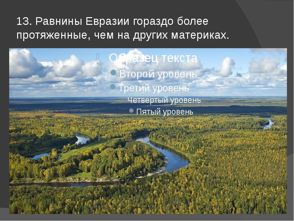 13. Равнины Евразии гораздо более протяженные, чем на других материках.