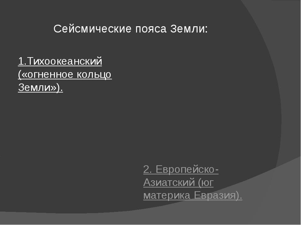 Сейсмические пояса Земли: 1.Тихоокеанский («огненное кольцо Земли»). 2. Европ...