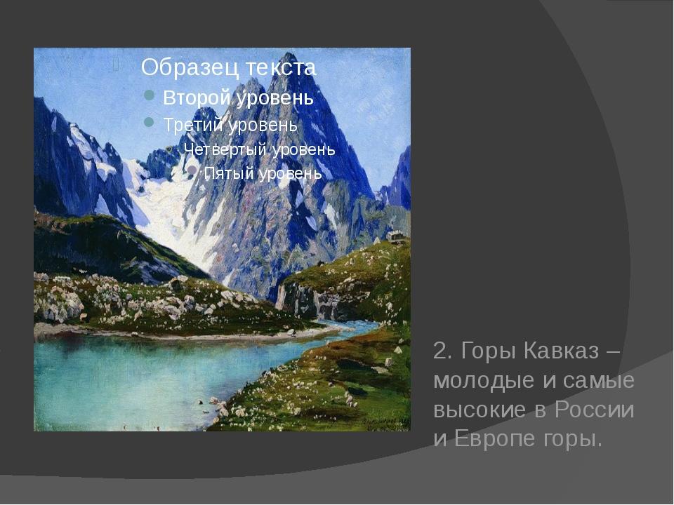 2. Горы Кавказ – молодые и самые высокие в России и Европе горы.