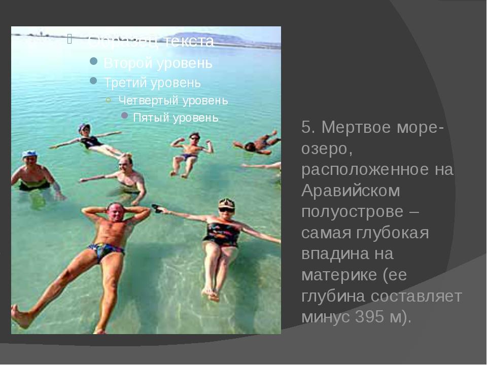 5. Мертвое море-озеро, расположенное на Аравийском полуострове – самая глубо...