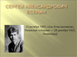 (3 октября 1895, село Константиново, Рязанская губерния— 28 декабря 1925, Ле