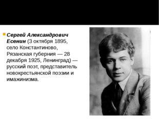 Сергей Александрович Есенин (3 октября 1895, село Константиново, Рязанская гу