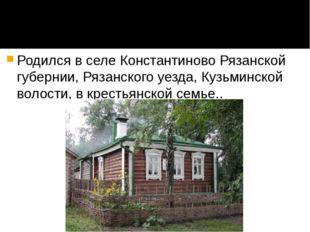 Родился в селе Константиново Рязанской губернии, Рязанского уезда, Кузьминско