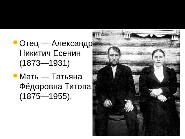 Отец — Александр Никитич Есенин (1873—1931) Мать — Татьяна Фёдоровна Титова (...