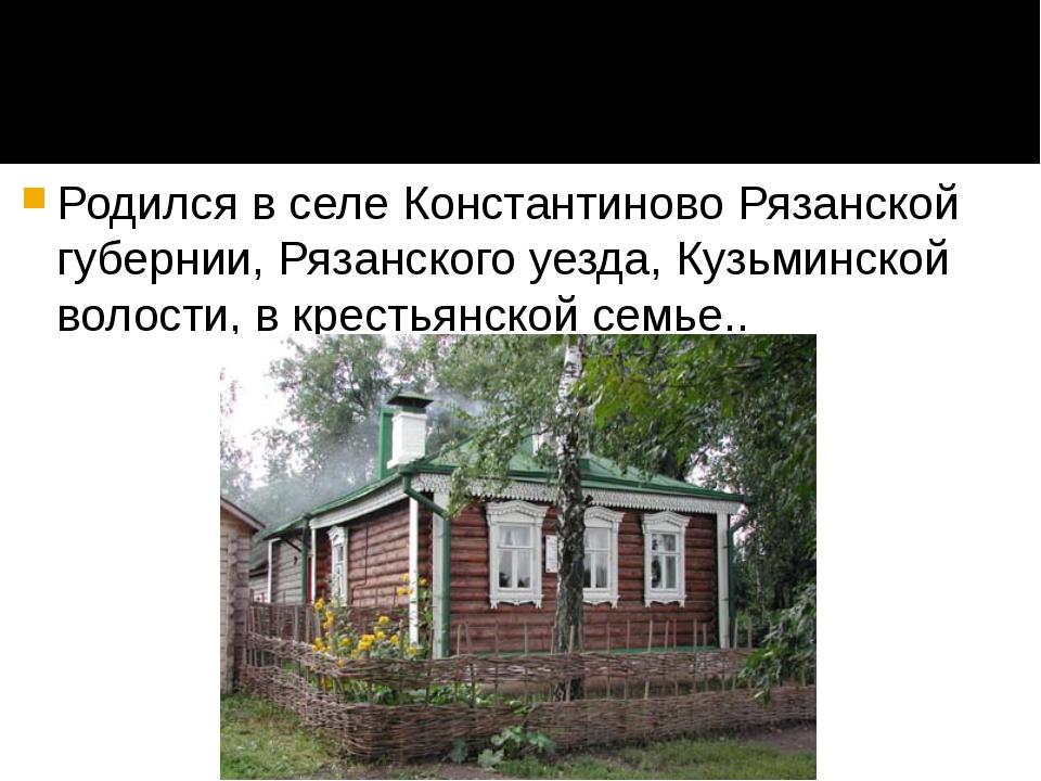 Родился в селе Константиново Рязанской губернии, Рязанского уезда, Кузьминско...