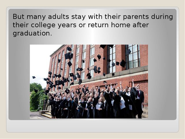 But many adults stay with their parents during their college years or return...