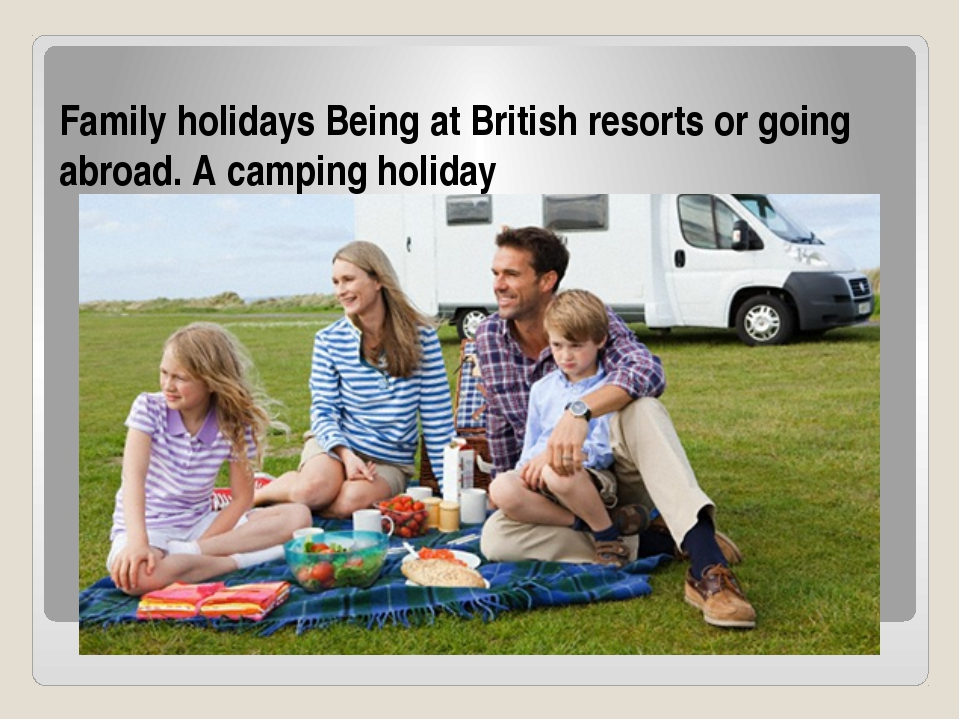 Family holidays Being at British resorts or going abroad. A camping holiday
