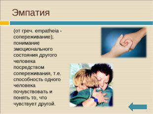 Эмпатия (от греч. empatheia - сопереживание); понимание эмоционального сост