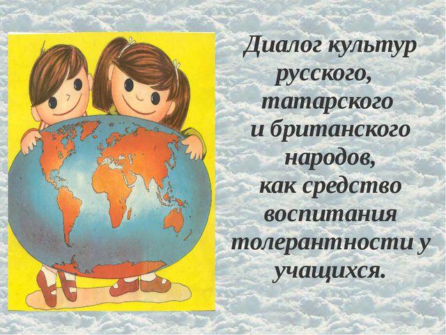 Диалог культур русского, татарского и британского народов, как средство воспи...