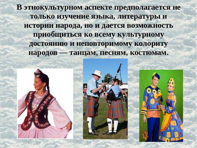 В этнокультурном аспекте предполагается не только изучение языка, литературы...