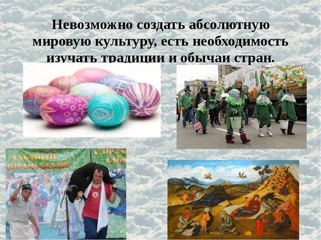 Невозможно создать абсолютную мировую культуру, есть необходимость изучать тр...