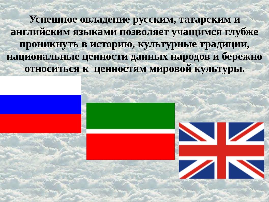 Успешное овладение русским, татарским и английским языками позволяет учащимся...