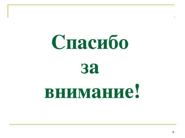 Спасибо за внимание! *