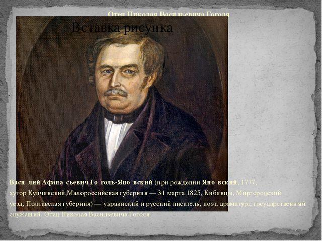 Отец Николая Васильевича Гоголя Васи́лий Афана́сьевич Го́голь-Яно́вский(при...