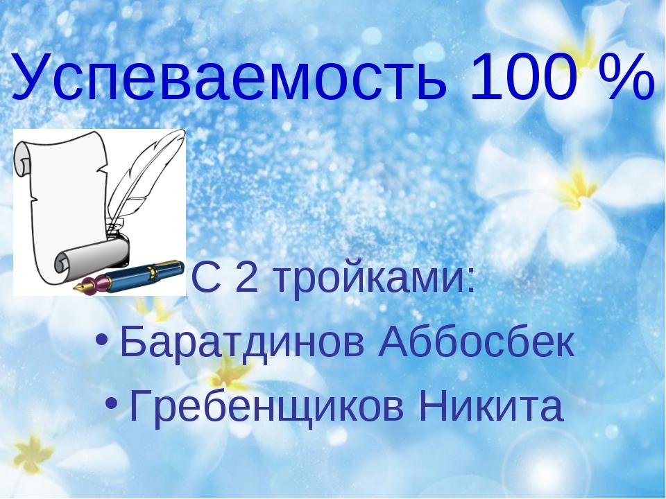Успеваемость 100 % С 2 тройками: Баратдинов Аббосбек Гребенщиков Никита
