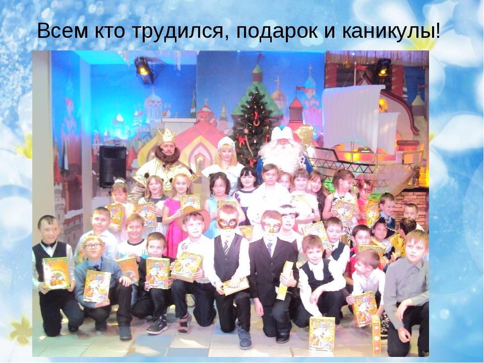 Всем кто трудился, подарок и каникулы!