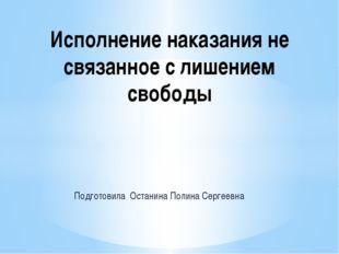 Подготовила Останина Полина Сергеевна Исполнение наказания не связанное с лиш