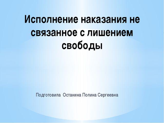 Подготовила Останина Полина Сергеевна Исполнение наказания не связанное с лиш...