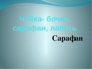 Чуйка- бочка, сарафан, лапоть Сарафан
