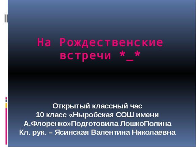 На Рождественские встречи *_* Открытый классный час 10 класс «Ныробская СОШ и...