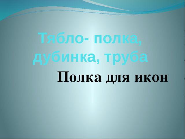 Тябло- полка, дубинка, труба Полка для икон