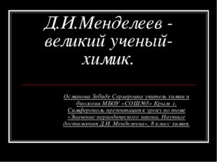 Д.И.Менделеев - великий ученый-химик. Османова Зебиде Серверовна учитель хими